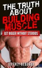The Truth About Building Muscle: Get Bigger Without Steroids ebook by Jeffrey Bedeaux