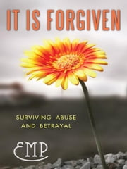 It Is Forgiven - Surviving Abuse and Betrayal ebook by EMP