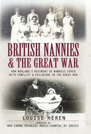 British Nannies and the Great War - How Norland's Regiment of Nannies Coped with Conflict and Childcare in the Great War ebook by Louise Heren