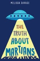 The Truth About Martians ebook by Melissa Savage