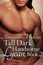 Tall Dark Handsome Lycan, Book 2 ebook by Anastasia Maltezos