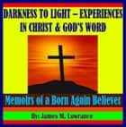 Darkness to Light - Experiences in Christ and God's Word ebook by James Lowrance