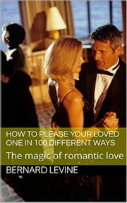 How to Please Your Loved One in 100 Different Ways: The Magic of Romantic Love ebook by Bernard Levine