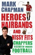 Heroes, Hairbands and Hissy Fits - Chappers' modern history of football ebook by Mark Chapman