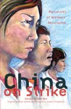 China on Strike - Narratives of Workers' Resistance ebook by Zhongjin Li, Eli Friedman, Hao Ren