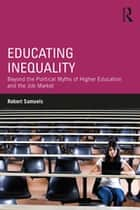 Educating Inequality - Beyond the Political Myths of Higher Education and the Job Market eBook by Robert Samuels