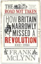 The Road Not Taken - How Britain Narrowly Missed a Revolution, 1381-1926 ebook by Frank McLynn