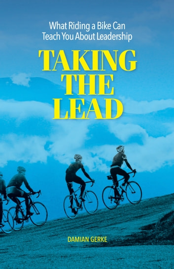 Taking the Lead - What Riding a Bike Can Teach You About Leadership ebook by Damian Gerke