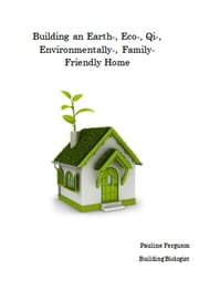 Building an Earth-, Eco-, Qi-, Environmentally-, Family- Friendly Home ebook by Pauline Ferguson