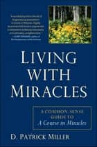Living with Miracles - A Common-Sense Guide to A Course In Miracles ebook by D. Patrick Miller