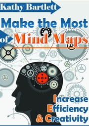 Make The Most of Mind Maps - Increase Efficiency And Creativity ebook by Kathy Bartlett