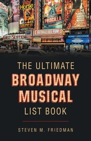 The Ultimate Broadway Musical List Book ebook by Steven M. Friedman