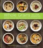 Whole Grains for a New Generation - Light Dishes, Hearty Meals, Sweet Treats, and Sundry Snacks for the Everyday Cook ebook by Liana Krissoff, Rinne Allen