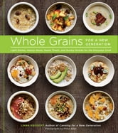 Whole Grains for a New Generation - Light Dishes, Hearty Meals, Sweet Treats, and Sundry Snacks for the Everyday Cook ebook by Liana Krissoff,Rinne Allen
