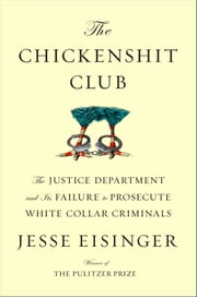 The Chickenshit Club - The Justice Department and Its Failure to Prosecute White-Collar Criminals ebook by Jesse Eisinger