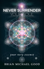 "Never Surrender Your Soul ""Your Very Essence"" ebook by Brian Michael Good"