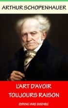 L'Art d'avoir toujours raison - L'Art de la Controverse ebook by Arthur Schopenhauer
