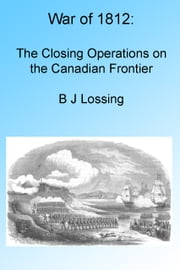 War of 1812: The Closing Operations on the Canadian Frontier, Illustrated ebook by B J Lossing