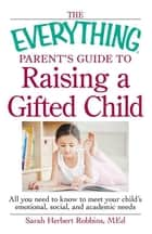 The Everything Parent's Guide to Raising a Gifted Child - All you need to know to meet your child's emotional, social, and academic needs ebook by Robbins Med Herbert