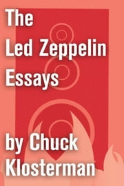 The Led Zeppelin Essays - Essays from Chuck Klosterman IV ebook by Chuck Klosterman
