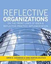 Reflective Organizations; On the Front Lines of QSEN and Reflective Practice Implementation ebook by Gwen Sherwood, PhD, RN, FAAN,Sara Horton-Deutsch, PhD, RN, PMHCNS, FAAN