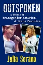 Outspoken: A Decade of Transgender Activism and Trans Feminism ebook by Julia Serano