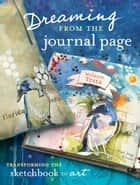 Dreaming From the Journal Page: Transforming the Sketchbook to Art ebook by Melanie Testa