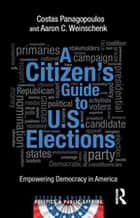 A Citizen's Guide to U.S. Elections - Empowering Democracy in America ebook by Costas Panagopoulos, Aaron C. Weinschenk