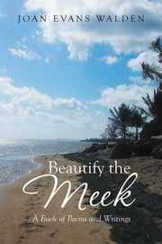 Beautify the Meek - A Book of Poems and Writings ebook by Joan Evans Walden