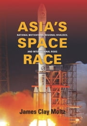 Asia's Space Race - National Motivations, Regional Rivalries, and International Risks ebook by James  Clay Moltz