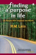 Finding A Purpose In Life : 26 People Who Inspired The World ebook by R. M. Lala