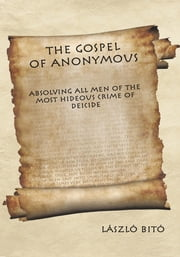 The Gospel of Anonymous - Absolving All Men of the Most Hideous Crime of Deicide ebook by László Bitó