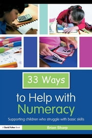 Thirty Three Ways to Help with Numeracy: Supporting Children who Struggle with Basic Skills ebook by Sharp, Brian