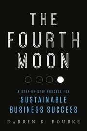 The Fourth Moon - A Step-by-Step Process for Sustainable Business Success ebook by Darren K. Bourke