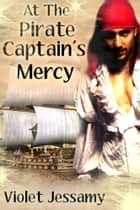 At The Pirate Captain's Mercy ebook by Violet Jessamy