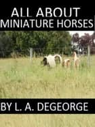 All About Miniature Horses ebook by L. A. DeGeorge