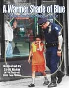 A Warmer Shade of Blue - Stories About Good Things Cops Do ebook by Scott Baker