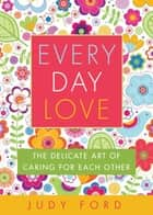 Every Day Love - The Delicate Art of Caring for Each Other ebook by Judy Ford