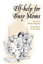 Elf-help for Busy Moms ebook by Molly Wigand, R. W. Alley