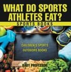 What Do Sports Athletes Eat? - Sports Books | Children's Sports & Outdoors Books ebook by Baby Professor