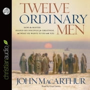 Twelve Ordinary Men - How the Master Shaped His Disciples for Greatness, and What He Wants to Do with You audiobook by John MacArthur