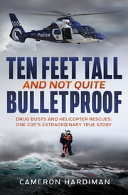 Ten Feet Tall and Not Quite Bulletproof - Drug Busts and Helicopter Rescues – One Cop's Extraordinary True Story ebook by Cameron Hardiman