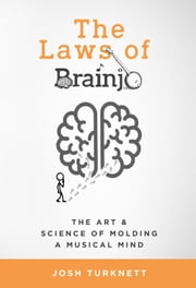 The Laws of Brainjo: The Art & Science of Molding a Musical Mind ebook by Josh Turknett