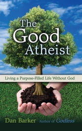 The Good Atheist - Living a Purpose-Filled Life Without God ebook by Dan Barker