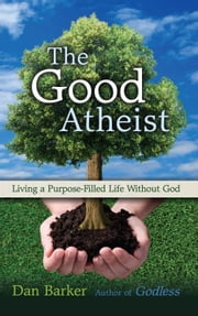 The Good Atheist - Living a Purpose-Filled Life Without God ebook by Dan Barker,Julia Sweeney