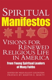 Spiritual Manifestos - Visions for Renewed Religious Life in America from Young Spiritual Leaders of Many Faiths ebook by Niles Elliot Goldstein,Martin E. Marty