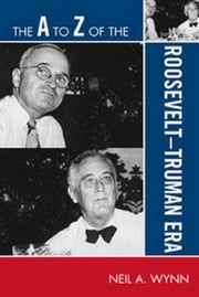 The A to Z of the Roosevelt-Truman Era ebook by Neil A. Wynn