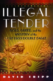 Illegal Tender - Gold, Greed, and the Mystery of the Lost 1933 Double Eagle ebook by David Tripp