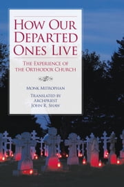 How Our Departed Ones Live - The Experience of the Orthodox Church ebook by Monk Mitrophan,John Shaw