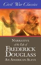 Narrative of the Life of Frederick Douglass: An American Slave (Civil War Classics) ebook by Frederick Douglass, Civil War Classics